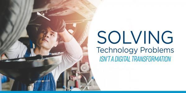 Solving Technology Problems Isn't Digital Transformation